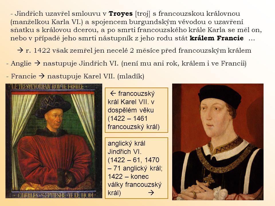 - Jindřich uzavřel smlouvu v Troyes [troj] s francouzskou královnou (manželkou Karla VI.) a spojencem burgundským vévodou o uzavření sňatku s královou dcerou, a po smrti francouzského krále Karla se měl on, nebo v případě jeho smrti nástupník z jeho rodu stát králem Francie …